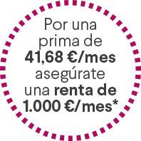 Por una prima de 41,68 €/mes asegúrate una renta de 1.000 €/mes*